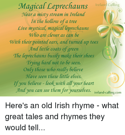Irish, Memes, and Turn Up: Magical Leprechauns  Ireland Calling  Near a misty stream in Ireland  In the hollow of a tree  Live mystical, magical leprechauns  Who are clever as can be  With their pointed ears, and turned up toes  And little coats of green  The leprechauns busily make their shoes  Trying hard not to be seen  Only those who really believe  Have seen these little elves.  If you believe look with all your heart  And you can see them for yourselves.  reland-calling-com Here's an old Irish rhyme - what great tales and rhymes they would tell...