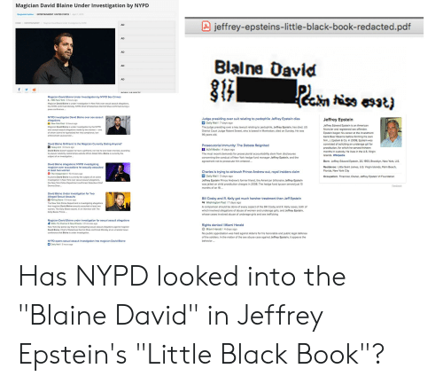 David Blaine: Magician David Blaine Under Investigation by NYPD  Benjamin Sutton ENTERTAINMENT UNITED STATES April1, 2019  HOME I  ENTERTAINMENT  I  Magician David Blaine under investigator, by NYPD  jeffrey-epsteins-little-black-book-redacted.pdf  AD  AD  AD  Blalne David  AD  AD  Magician David Blaine Under Investigation by NYPD Sex Crimes  NBC New York 1 3 hours ago  Magician David Blalne is under investigation in New York over sexual assault allegations  the NYPD confirmed Monday. NYPD Chief of Detectives Dermot Shea confirmed during a  press  NYPD investigates David Blaine over sex assault  allegations  Judge presiding over suit relating to pedophile Jeffrey Epstein dies  Jeffrey Epstein  Jeffrey Edward Epstein is an American  financier and registered sex offender  Epstein began his career at the investment  bank Bear Stearns before forming his own  firm, J. Epstein & Co. In 2008, Epstein was  convicted of soliciting an underage girl for  prostitution, for which he served thirteern  months in custody. He lives in the U.S. Virgin  Islands. Wikipedia  New York Post I 6 hours ago  Magician David Blaine is under investigation by the NYPD  over sexxual-assault allegations made by two women-one  of whom elaims he hypnotized her into compliance, law  enforcement sources told  Daily Mail 7 days ago  The judge presiding over a key lawsuit relating to pedophile, Jeffrey Epstein, has died. US  District Court Judge Robert Sweet, who is based in Manhattan, died on Sunday. He was  96 years old.  David Blaine Girlfriend: Is the Magician Currently Dating Anyone?  Heavy.com 1 6 hours ago  David Blaine doesn't appear to have a girlfriend, nor has he ever been married, according  to popular celebrity relationships website Who's Dated Who. Blaine is currently the  subject of an investigation...  Prosecutorial Immunity: The Debate Reignited  Y ALM Media 1 4 days ago  The most recent demands for prosecutorial accountability stem from disclosures  concerning the conduct of New York h
