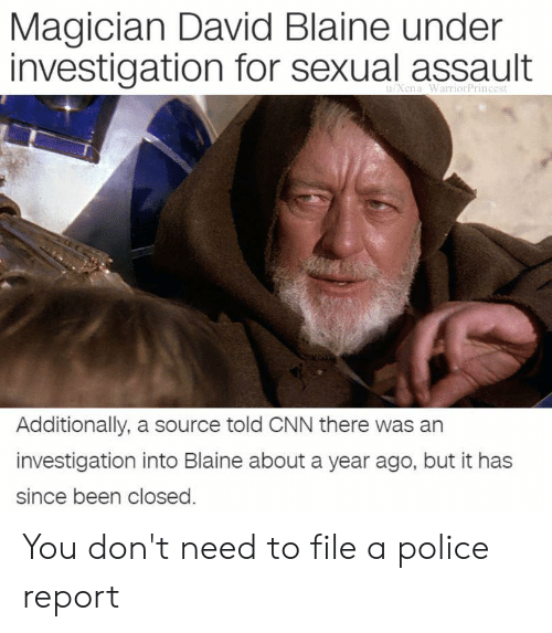 cnn.com, Police, and Dank Memes: Magician David Blaine under  investigation for sexual assault  Xena WarriorPrincest  Additionally, a source told CNN there was an  investigation into Blaine about a year ago, but it has  since been closed You don't need to file a police report