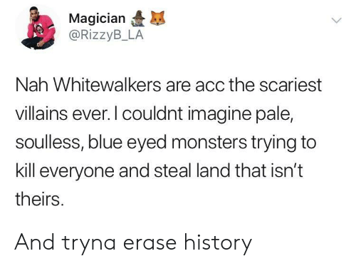 acc: Magician  @RizzyB_LA  Nah Whitewalkers are acc the scariest  villains ever. l couldnt imagine pale,  soulless, blue eyed monsters trying to  kill everyone and steal land that isn't  theirs And tryna erase history