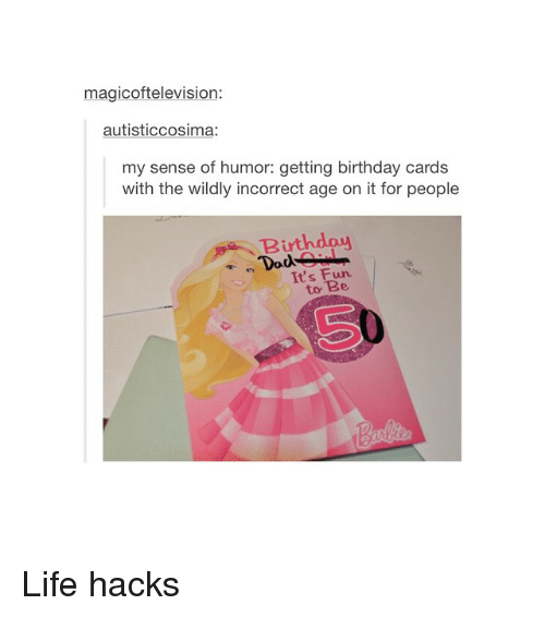 Birthday: magicoftelevision:  autisticcosima:  my sense of humor: getting birthday cards  with the wildly incorrect age on it for people  Birthday  Dads  It's Fun.  to Life hacks
