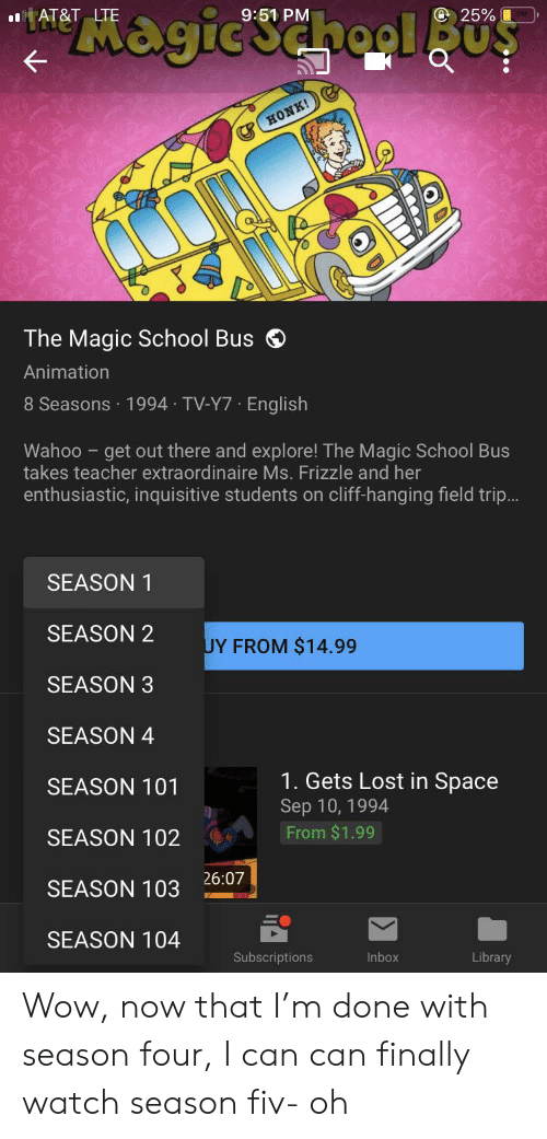 """The Magic School Bus: """"Magicschool BuS  AT&T LTE  9:51 PM  @ 25%  HONK!  The Magic School Bus  Animation  8 Seasons 1994 TV-Y7 English  Wahoo get out there and explore! The Magic School Bus  takes teacher extraordinaire Ms. Frizzle and her  enthusiastic, inquisitive students on cliff-hanging field trip...  SEASON  SEASON 2  UY FROM $14.99  SEASON 3  SEASON 4  1. Gets Lost in Space  SEASON 101  Sep 10, 1994  From $1.99  SEASON 102  26:07  SEASON 103 Wow, now that I'm done with season four, I can can finally watch season fiv- oh"""