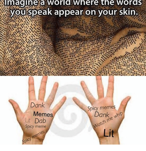 Meme Dank: magine a worlawhere the wordS  youispeak appear on your skin  Dank  Memes  Spicy memes  Lit Dab  Spicy meme  Dank whip  atch me whip  Lit  bicy memes