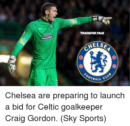 Sky Sport: MAGN  TRANSFeRTALK  MELSE  OTBALL  CLUB Chelsea are preparing to launch a bid for Celtic goalkeeper Craig Gordon. (Sky Sports)