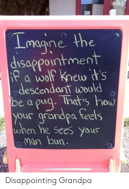 Man Bun: magne the  disappointment  odestendant would  be a pua. Thats how  your grandpa feels  ohen he Sees your  man bun Disappointing Grandpa