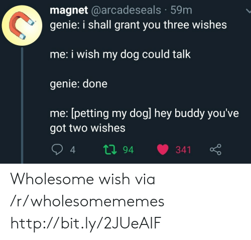 petting: magnet @arcadeseals 59m  genie: i shall grant you three wishes  me: i wish my dog could talk  genie: done  me: [petting my dogl hey buddy you've  got two wishes  ti94  341 Wholesome wish via /r/wholesomememes http://bit.ly/2JUeAIF