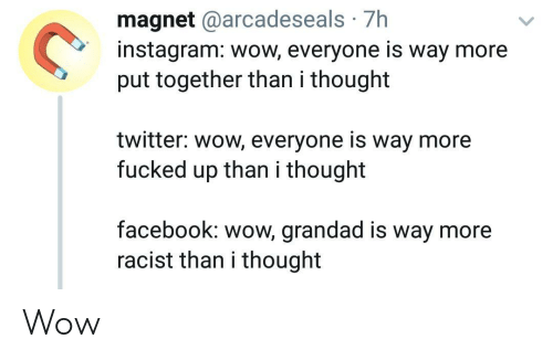 grandad: magnet @arcadeseals 7h  instagram: wow, everyone is way more  put together than i thought  twitter: wow, everyone is way more  fucked up than i thought  facebook: wow, grandad is way more  racist than i thought Wow