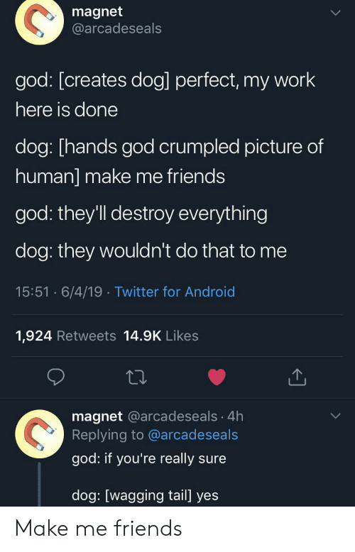 magnet: magnet  @arcadeseals  god: [creates dog] perfect, my work  here is done  dog: [hands god crumpled picture of  human] make me friends  god: they'll destroy everything  dog: they wouldn't do that to me  15:51 6/4/19 Twitter for Android  1,924 Retweets 14.9K Likes  magnet @arcadeseals 4h  Replying to @arcadeseals  god: if you're really sure  dog: [wagging tail] yes Make me friends