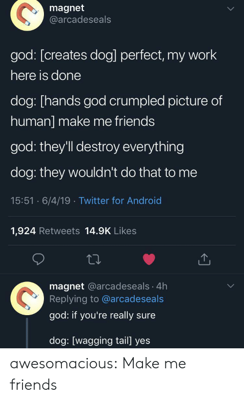 magnet: magnet  @arcadeseals  god: [creates dog] perfect, my work  here is done  dog: [hands god crumpled picture of  human] make me friends  god: they'll destroy everything  dog: they wouldn't do that to me  15:51 6/4/19 Twitter for Android  1,924 Retweets 14.9K Likes  magnet @arcadeseals 4h  Replying to @arcadeseals  god: if you're really sure  dog: [wagging tail] yes awesomacious:  Make me friends