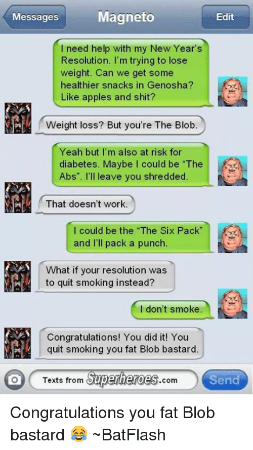 """Texts From Superheros: Magneto  Messages  Edit  I need help with my New Year's  Resolution. I'm trying to lose  weight. Can we get some  healthier snacks in Genosha?  Like apples and shit?  Weight loss? But you're The Blob  Yeah but I'm also at risk for  diabetes. Maybe I could be """"The  Abs"""". I'll leave you shredded.  That doesn't work.  I could be the """"The Six Pack  and I'll pack a punch  What if your resolution was  to quit smoking instead?  don't smoke  Congratulations! You did it! You  quit smoking you fat Blob bastard.  Texts from  Superheroes  Send  Com Congratulations you fat Blob bastard 😂  ~BatFlash"""