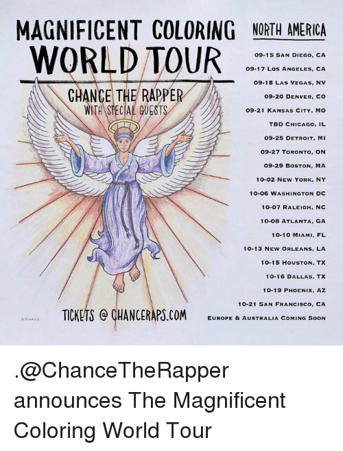 Denver Co: MAGNIFICENT COLORING NORTH AMERICA  WORLD TOUR  O9-15 SAN DIEGO, CA  09-17 Los ANGELES, CA  09-18 LAS VEGAS, NV  CHANCE TH  PPE  09-20 DENVER, CO  WITH SPECIAL GUESTS  O9-21 KANSAS CITY, MO  TBD CHICAGO, IL  09-25 DETROIT, MI  27 TORONTO, ON  09-29 BOSTON, MA  10-02 NEW YORK, NY  6 WASHINGTON Dc  10-07 RALEIGH, NC  10-08 ATLANTA, GA  10-10 MIAMI, FL  10-13 NEW ORLEANS, LA  10-15 HOUSTON, TX  10-16 DALLAS, TX  10-19 PHOENIX, AZ  10-21 SAN FRANCISCO, CA  e, Av. TICKETS CHANCERAPS.COM  EUROPE & AUSTRALIA COMING SOON .@ChanceTheRapper announces The Magnificent Coloring World Tour