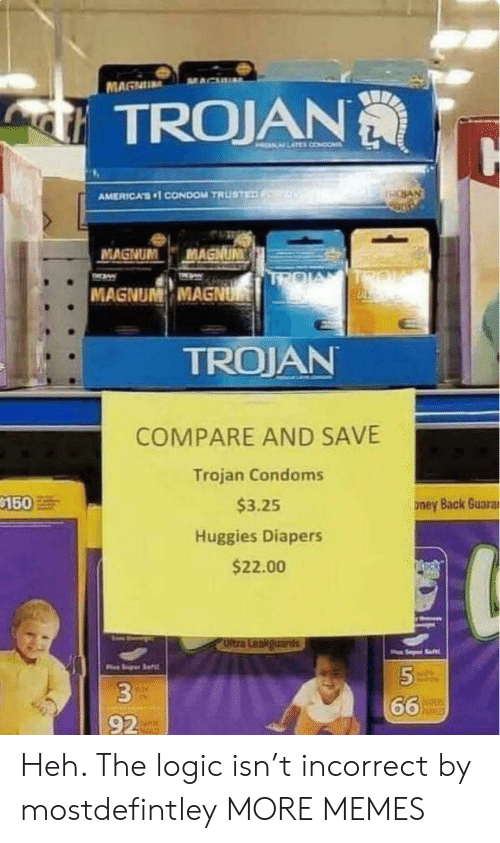trojan: MAGNU  TROJAN  HELM LATEL CONDO  SAN  AMERICA'S1 CONDOM TRUSTED  MAGNUM  MAGNUM  TROIA  TIN  TMAW  MAGNUM MAGNUM  TROJAN  COMPARE AND SAVE  Trojan Condoms  $150  $3.25  ney Back Guarar  Huggies Diapers  $22.00  Oltra Leakguards  Saft  5  66  hisies  92 Heh. The logic isn't incorrect by mostdefintley MORE MEMES