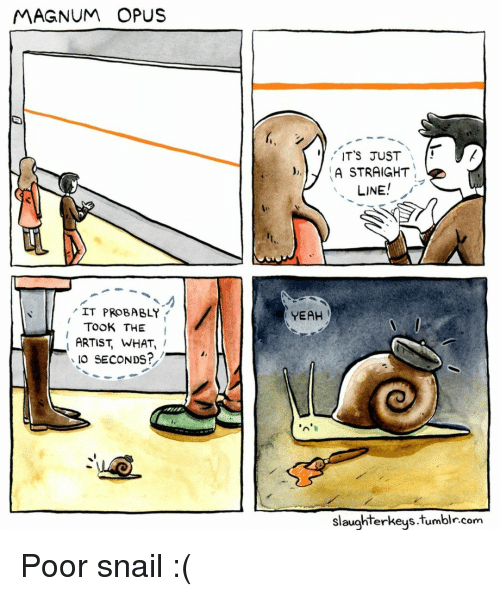 Tumblr, Yeah, and Artist: MAGNUM OPUS  ITS JUST  )A STRAIGHT  LINE  IT PROBABLY  YEAH  TOOK THE I  ARTIST, WHAT,  IO SECONDS?  slaughterkeys.tumblr.com Poor snail :(