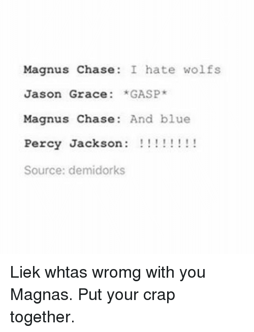 Memes, Blue, and Chase: Magnus Chase  I hate wolfs  Jason Grace  *GASP  Magnus Chase  And blue  Percy Jackson  Source: demidorks Liek whtas wromg with you Magnas. Put your crap together.