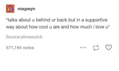 Love, Cool, and Back: magwyn  talks about u behind ur back but in a supportive  way about how cool u are and how much i love u*  Source:slimewytch  571,194 notes