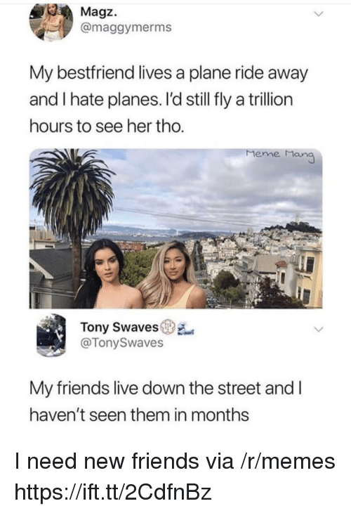 Friends, Meme, and Memes: Magz.  @maggymerms  My bestfriend lives a plane ride away  and I hate planes. I'd still fly a trillion  hours to see her tho  Meme Man  Tony Swaves  @TonySwaves  My friends live down the street and l  haven't seen them in months I need new friends via /r/memes https://ift.tt/2CdfnBz