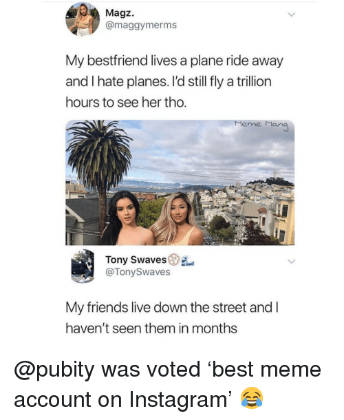 meme man: Magz.  @maggymerms  My bestfriend lives a plane ride away  and I hate planes. l'd still fly a trillion  hours to see her tho.  Meme Man  Tony Swaves  @TonySwaves  My friends live down the street and l  haven't seen them in months @pubity was voted 'best meme account on Instagram' 😂
