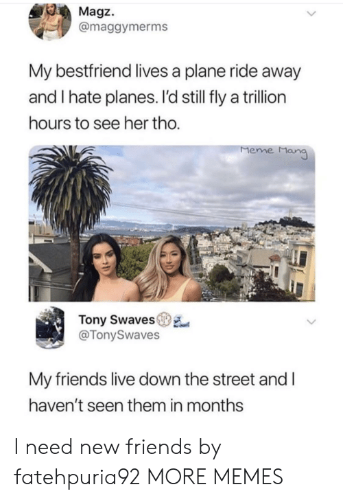 meme man: Magz.  @maggymerms  My bestfriend lives a plane ride away  and I hate planes. I'd still fly a trillion  ours to see her tho  Meme Man  Tony Swaves  @TonySwaves  My friends live down the street and l  haven't seen them in months I need new friends by fatehpuria92 MORE MEMES
