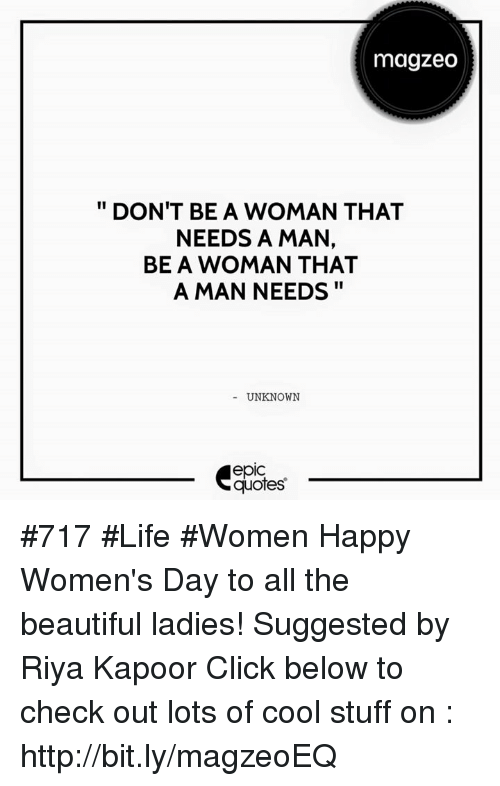 Beautiful Ladies: magzeo  DON'T BE A WOMAN THAT  NEEDS A MAN,  BE A WOMAN THAT  A MAN NEEDS  UNKNOWN  epic  quotes #717 #Life #Women  Happy Women's Day to all the beautiful ladies!   Suggested by Riya Kapoor   Click below to check out lots of cool stuff on : http://bit.ly/magzeoEQ