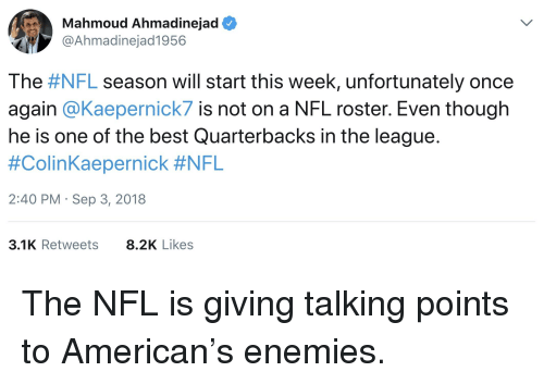 Nfl, American, and Best: Mahmoud Ahmadinejad  @Ahmadinejad1956  The #NFL season will start this week, unfortunately once  again @Kaepernick7 is not on a NFL roster. Even though  he is one of the best Quarterbacks in the league.  #ColinKaepernick #NFL  2:40 PM Sep 3, 2018  3.1K Retweets  8.2K Likes