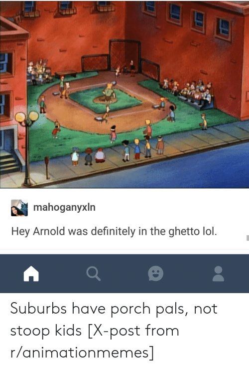 hey arnold: mahoganyxln  Hey Arnold was definitely in the ghetto lol Suburbs have porch pals, not stoop kids [X-post from r/animationmemes]