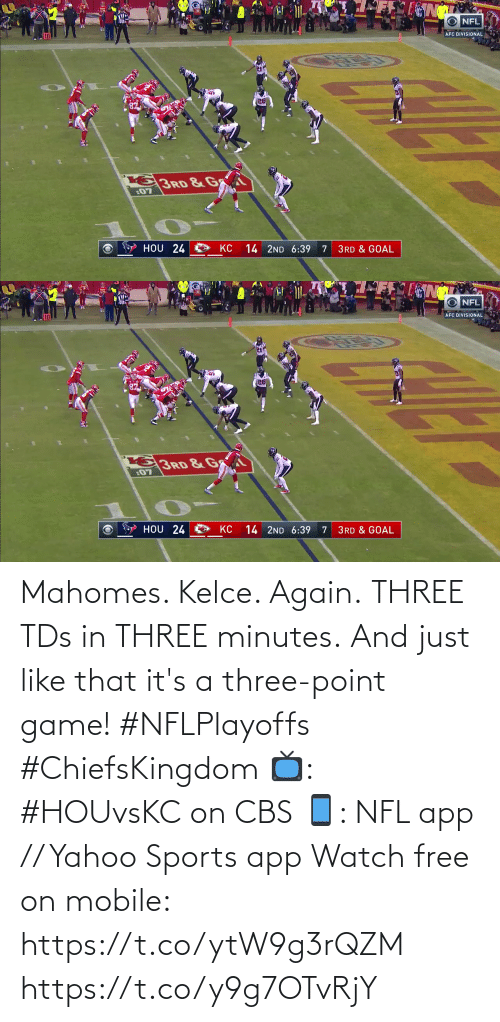 tds: Mahomes. Kelce. Again. THREE TDs in THREE minutes.  And just like that it's a three-point game! #NFLPlayoffs #ChiefsKingdom  📺: #HOUvsKC on CBS 📱: NFL app // Yahoo Sports app Watch free on mobile: https://t.co/ytW9g3rQZM https://t.co/y9g7OTvRjY