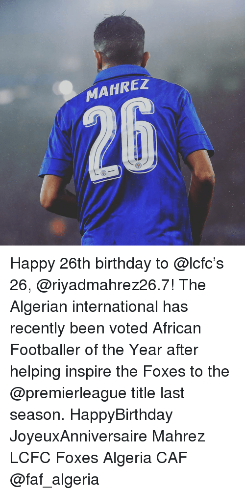 Lcfc: MAHREZ Happy 26th birthday to @lcfc's 26, @riyadmahrez26.7! The Algerian international has recently been voted African Footballer of the Year after helping inspire the Foxes to the @premierleague title last season. HappyBirthday JoyeuxAnniversaire Mahrez LCFC Foxes Algeria CAF @faf_algeria