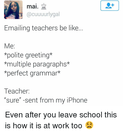 """Be Like, Funny, and Iphone: mai.  @cuuuurlygal  Emailing teachers be like.  e:  *polite greeting*  *multiple paragraphs*  *perfect grammar*  Teacher:  """"sure"""" -sent from my iPhone Even after you leave school this is how it is at work too 😫"""