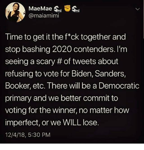 biden: @maiamimi  Time to get it the f*ck together and  stop bashing 2020 contenders. I'm  seeing a scary # of tweets about  refusing to vote for Biden, Sanders,  Booker, etc. There will be a Democratic  primary and we better commit to  voting for the winner, no matter how  imperfect, or we WILL lose.  12/4/18, 5:30 PM