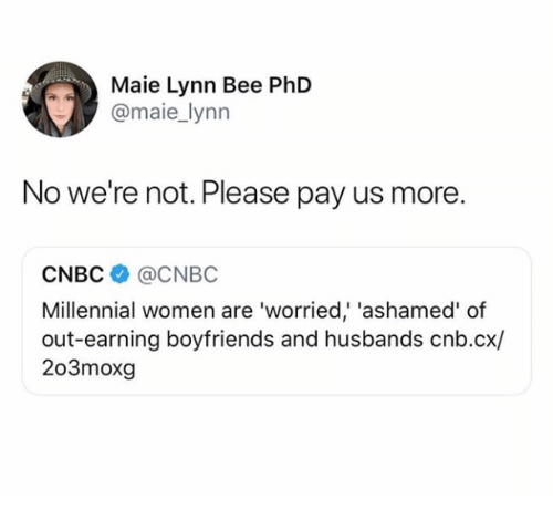 cnbc: Maie Lynn Bee PhD  @maie_lynn  No we're not. Please pay us more.  CNBC@CNBC  Millennial women are 'worried' 'ashamed' of  out-earning boyfriends and husbands cnb.cx/  203moxg