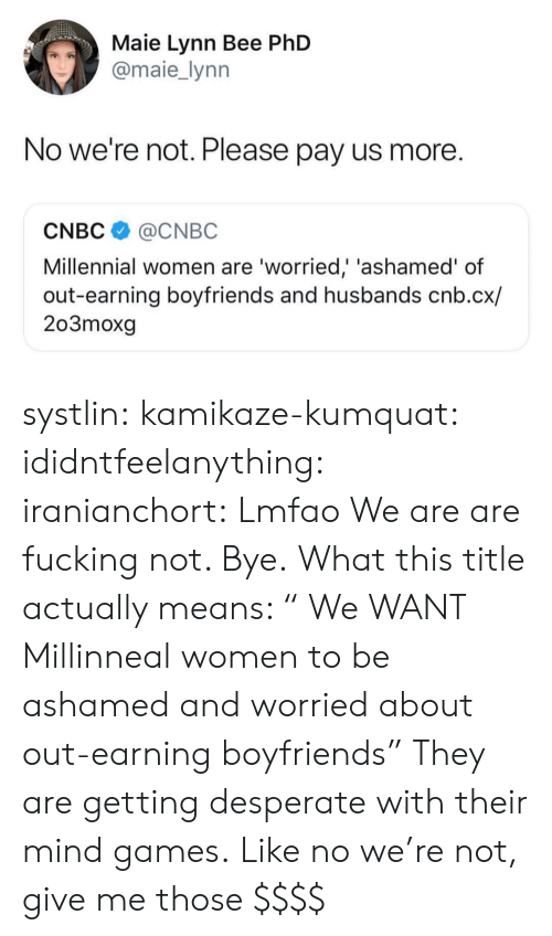 "cnbc: Maie Lynn Bee PhD  @maie_lynn  No we're not. Please pay us more.  CNBC@CNBC  Millennial women are 'worried,' 'ashamed' of  out-earning boyfriends and husbands cnb.cx/  203moxg systlin: kamikaze-kumquat:  ididntfeelanything:   iranianchort:  Lmfao  We are are fucking not. Bye.   What this title actually means: "" We WANT Millinneal women to be ashamed and worried about out-earning boyfriends"" They are getting desperate with their mind games.  Like no we're not, give me those $$$$"