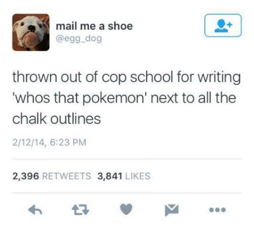 Pokemon, School, and Mail: mail me a shoe  @egg.dog  thrown out of cop school for writing  whos that pokemon' next to all the  chalk outlines  2/12/14, 6:23 PM  2,396 RETWEETS 3,841 LIKES
