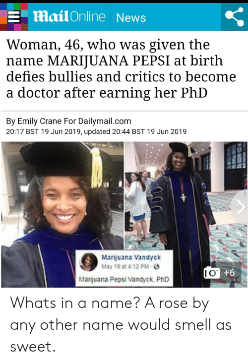 Was Given: Mail Online News  Woman, 46, who was given the  name MARIJUANA PEPSI at birth  defies bullies and critics to become  doctor after earning her PhD  By Emily Crane For Dailymail.com  20:17 BST 19 Jun 2019, updated 20:44 BST 19 Jun 2019  Marijuana Vandyck  May 19 at 4:12 PM-  |Marijuana Pepsi Vandyck PhD  9+.OI Whats in a name? A rose by any other name would smell as sweet.