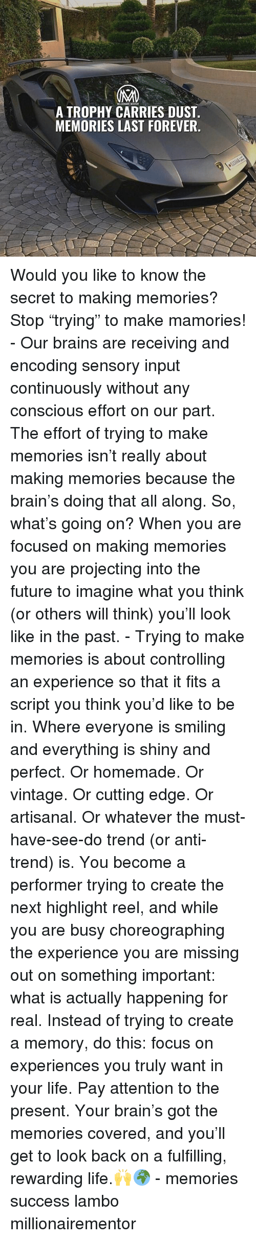 "Brains, Future, and Life: MAILLIONAIKEMENTOR  A TROPHY CARRIES DUST  MEMORIES LAST FOREVER. Would you like to know the secret to making memories? Stop ""trying"" to make mamories! - Our brains are receiving and encoding sensory input continuously without any conscious effort on our part. The effort of trying to make memories isn't really about making memories because the brain's doing that all along. So, what's going on? When you are focused on making memories you are projecting into the future to imagine what you think (or others will think) you'll look like in the past. - Trying to make memories is about controlling an experience so that it fits a script you think you'd like to be in. Where everyone is smiling and everything is shiny and perfect. Or homemade. Or vintage. Or cutting edge. Or artisanal. Or whatever the must-have-see-do trend (or anti-trend) is. You become a performer trying to create the next highlight reel, and while you are busy choreographing the experience you are missing out on something important: what is actually happening for real. Instead of trying to create a memory, do this: focus on experiences you truly want in your life. Pay attention to the present. Your brain's got the memories covered, and you'll get to look back on a fulfilling, rewarding life.🙌🌍 - memories success lambo millionairementor"
