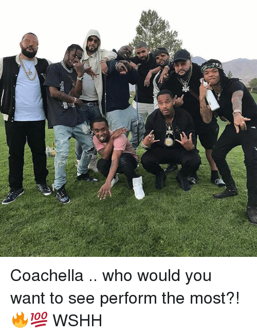 Coachella, Memes, and Wshh: mails  ninf Coachella .. who would you want to see perform the most?! 🔥💯 WSHH