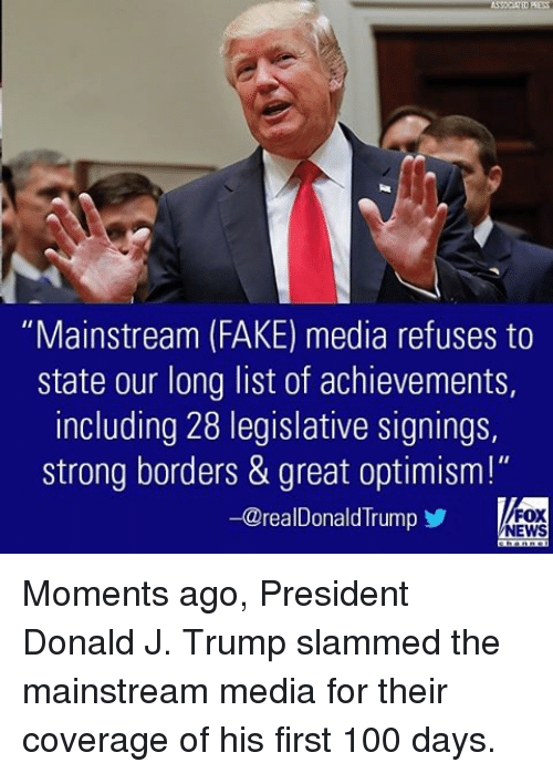 "Anaconda, Fake, and Memes: ""Mainstream (FAKE) media refuses to  State our long list of achievements,  including 28 legislative signings,  strong borders & great optimism!""  -@realDonald Trump  FOX  NEWS Moments ago, President Donald J. Trump slammed the mainstream media for their coverage of his first 100 days."