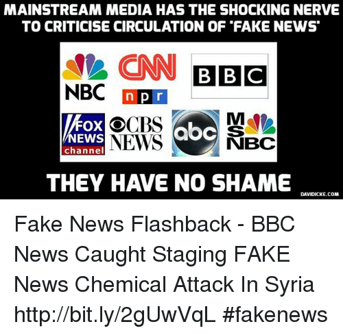 Fake, Memes, and Bbc News: MAINSTREAM MEDIA HAS THE SHOCKING NERVE  TO CRITICISE CIRCULATION OF FAKE NEWS  CNN BBC  NBC  n pr  FOX O  NEWS NBC  NEWS  channel  THEY HAVE NO SHAME  DAVIDICKE.COM Fake News Flashback - BBC News Caught Staging FAKE News Chemical Attack In Syria http://bit.ly/2gUwVqL #fakenews