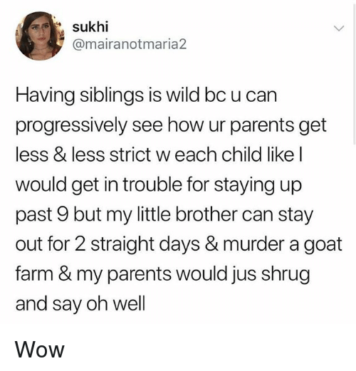 Memes, Parents, and Wow: @mairanotmaria2  Having siblings is wild bc u can  progressively see how ur parents get  less & less strict w each child like l  would get in trouble for staying up  past 9 but my little brother can stay  out for 2 straight days & murder a goat  farm & my parents would jus shrug  and say oh well Wow