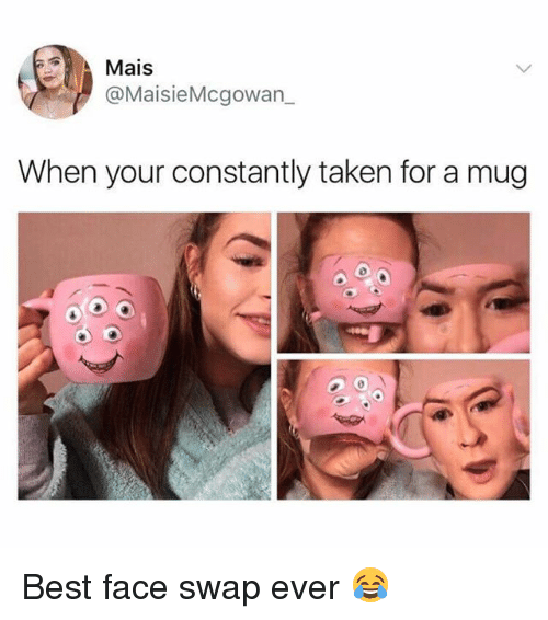 swaps: Mais  @MaisieMcgowan  When your constantly taken for a mug  0 Best face swap ever 😂