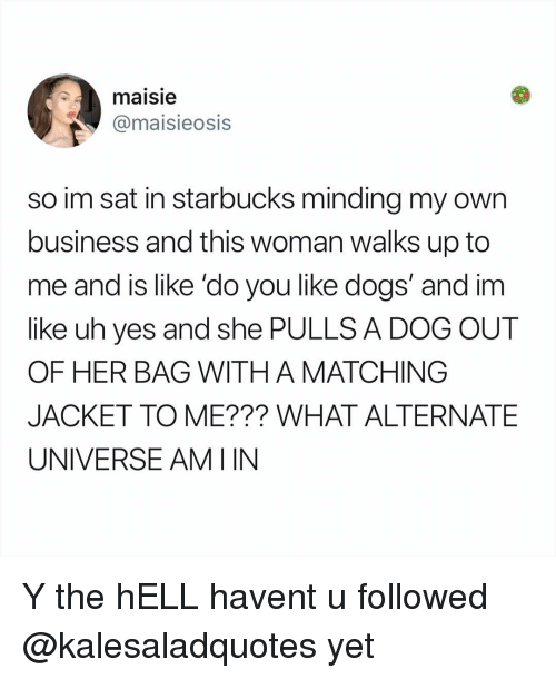 alternate universe: maisie  @maisieosis  so im sat in starbucks minding my own  business and this woman walks up to  me and is like 'do you like dogs' and im  like uh yes and she PULLS A DOG OUT  OF HER BAG WITH A MATCHING  JACKET TO ME??? WHAT ALTERNATE  UNIVERSE AMIIN Y the hELL havent u followed @kalesaladquotes yet