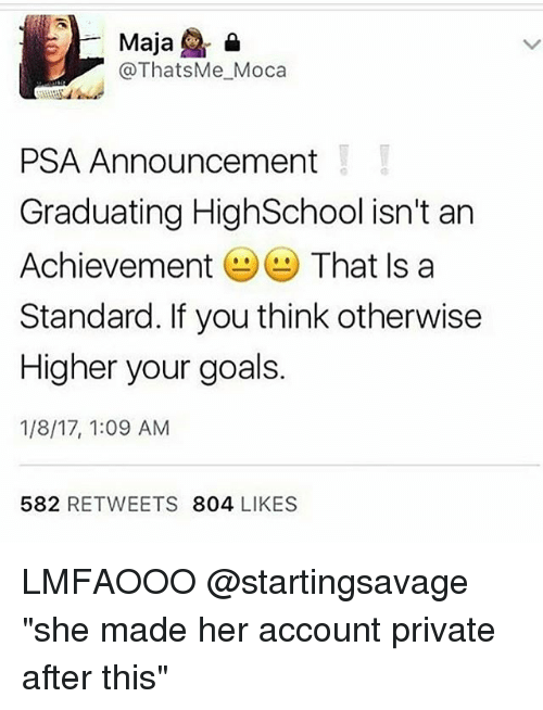 "Memes, 🤖, and Moca: Maja  &  @Thats Me Moca  PSA Announcement  Graduating HighSchool isn't an  Achievement  That Is a  Standard. If you think otherwise  Higher your goals.  1/8/17, 1:09 AM  582  RETWEETS  804  LIKES LMFAOOO @startingsavage ""she made her account private after this"""
