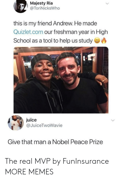 Quizlet: Majesty Ria  @ToriNicksWho  this is my friend Andrew. He made  Quizlet.com our freshman year in High  School as a tool to help us study  juice  @JuiceTwoWavie  Give that man a Nobel Peace Prize The real MVP by FunInsurance MORE MEMES