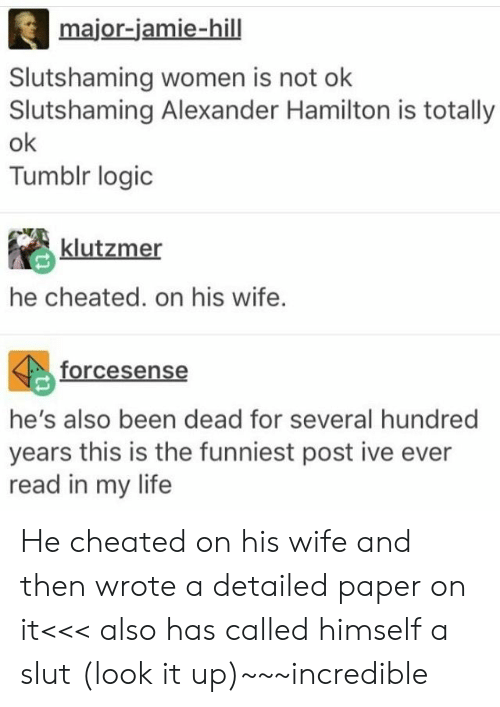 Jamie: major-jamie-hill  Slutshaming women is not olk  Slutshaming Alexander Hamilton is totally  ok  Tumblr logic  klutzmer  he cheated. on his wife.  forcesense  he's also been dead for several hundred  years this is the funniest post ive ever  read in my life He cheated on his wife and then wrote a detailed paper on it<<< also has called himself a slut (look it up)~~~incredible