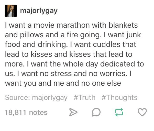 junk food: majorlygay  I want a movie marathon with blankets  and pillows and a fire going. I want junk  food and drinking. I want cuddles that  lead to kisses and kisses that lead to  more. I want the whole day dedicated to  us. I want no stress and no worries. I  want you and me and no one else  Source: majorlygay #Truth #Thoughts  18,811 notes