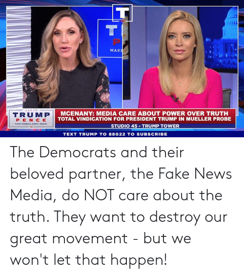 For President: MAK  TRUMP  PEN CE  AMERICA GREAT  MCENANY: MEDIA CARE ABOUT POWER OVER TRUTH  TOTAL VINDICATION FOR PRESIDENT TRUMP IN MUELLER PROBE  STUDIO 45 TRUMP TOWER  TEXT TRUMP TO 88022 TO SUBSCRIBE The Democrats and their beloved partner, the Fake News Media, do NOT care about the truth. They want to destroy our great movement - but we won't let that happen!