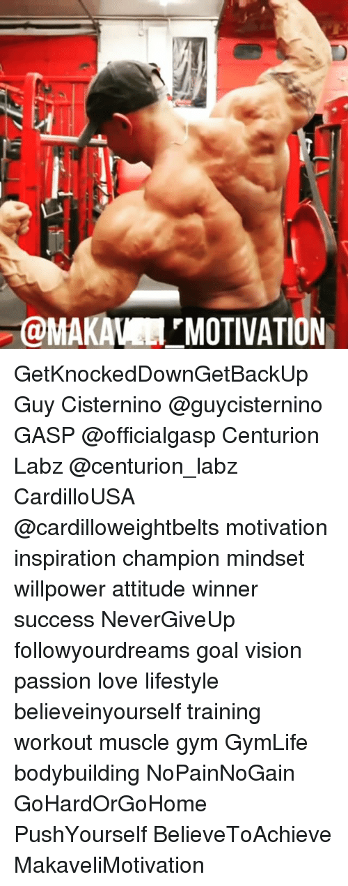 Gym, Love, and Memes: @MAKA MOTIVATIO GetKnockedDownGetBackUp Guy Cisternino @guycisternino GASP @officialgasp Centurion Labz @centurion_labz CardilloUSA @cardilloweightbelts motivation inspiration champion mindset willpower attitude winner success NeverGiveUp followyourdreams goal vision passion love lifestyle believeinyourself training workout muscle gym GymLife bodybuilding NoPainNoGain GoHardOrGoHome PushYourself BelieveToAchieve MakaveliMotivation