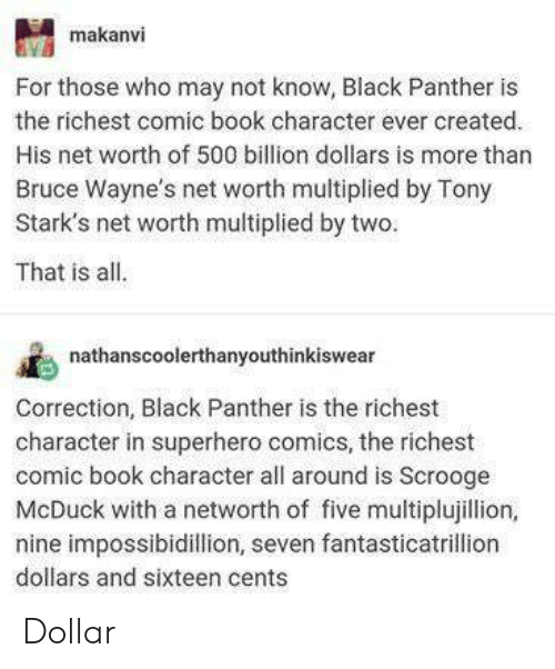 Net Worth: makanvi  For those who may not know, Black Panther is  the richest comic book character ever created.  His net worth of 500 billion dollars is more than  Bruce Wayne's net worth multiplied by Tony  Stark's net worth multiplied by two.  That is all.  nathanscoolerthanyouthinkiswear  Correction, Black Panther is the richest  character in superhero comics, the richest  comic book character all around is Scrooge  McDuck with a networth of five multiplujillion,  nine impossibidillion, seven fantasticatrillion  dollars and sixteen cents Dollar