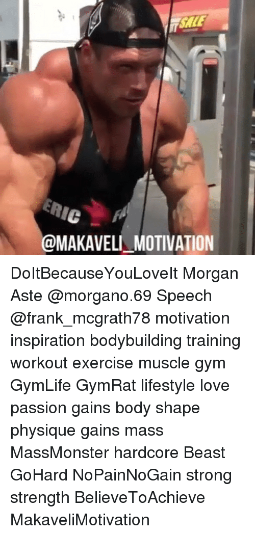 Gym, Love, and Memes: @MAKAVELI MOTIVATION DoItBecauseYouLoveIt Morgan Aste @morgano.69 Speech @frank_mcgrath78 motivation inspiration bodybuilding training workout exercise muscle gym GymLife GymRat lifestyle love passion gains body shape physique gains mass MassMonster hardcore Beast GoHard NoPainNoGain strong strength BelieveToAchieve MakaveliMotivation