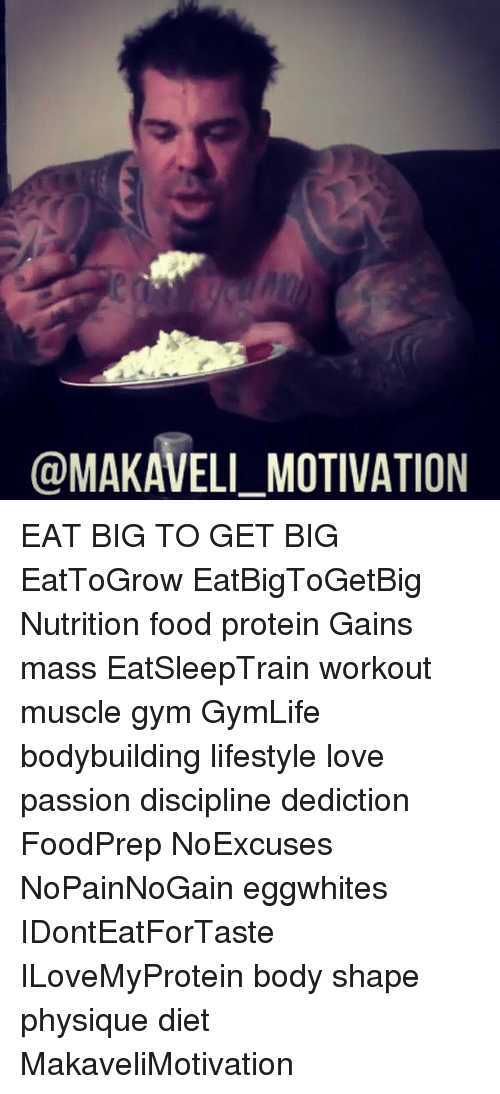 Bodies , Dieting, and Memes: @MAKAVELI MOTIVATION EAT BIG TO GET BIG EatToGrow EatBigToGetBig Nutrition food protein Gains mass EatSleepTrain workout muscle gym GymLife bodybuilding lifestyle love passion discipline dediction FoodPrep NoExcuses NoPainNoGain eggwhites IDontEatForTaste ILoveMyProtein body shape physique diet MakaveliMotivation
