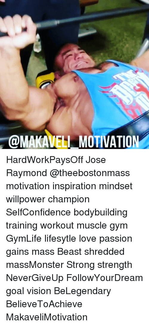 Memes, Vision, and Bodybuilding: @MAKAVELI MOTIVATION HardWorkPaysOff Jose Raymond @theebostonmass motivation inspiration mindset willpower champion SelfConfidence bodybuilding training workout muscle gym GymLife lifesytle love passion gains mass Beast shredded massMonster Strong strength NeverGiveUp FollowYourDream goal vision BeLegendary BelieveToAchieve MakaveliMotivation